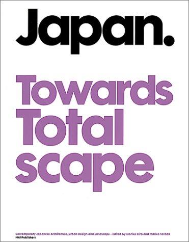 Japan Towards Totalscape: Contemporary Japanese Architecture, Urban Design and Landscape: Caroline ...