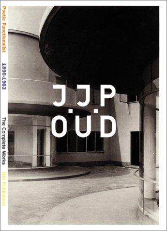 J.J.P. Oud: A Poetic Functionalist: 1890-1963 / The Complete Works: J. J. P. Oud