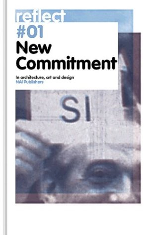 New Commitment: In Architecture, Art And Design (Reflect # 01) (9789056623470) by Janny Rodermond; Fred Feddes; Arnold Reijndorp; Jose van Dijck; Wouter Vanstiphout; Ole Bouman; Bas Heijne; Rene Boomkens; Aaron Betsky