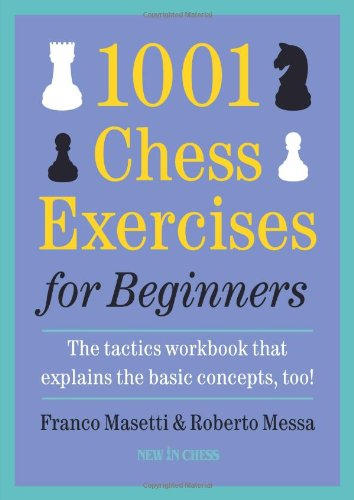 1001 Chess Exercises for Beginners: The Tactics Workbook That Explains the Basic Concepts, Too: ...