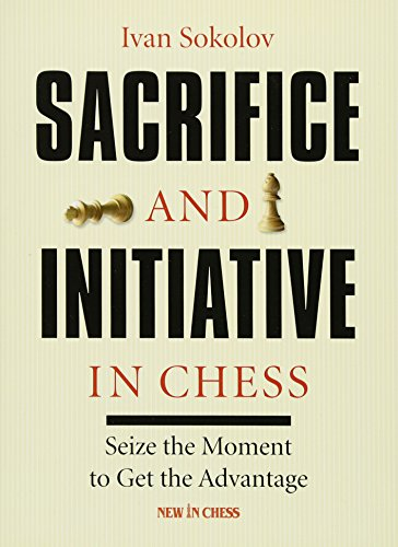Sacrifice and Initiative in Chess: Seize the Moment to Get the Advantage (9789056914318) by Ivan Sokolov