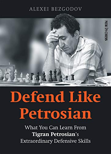 Defend Like Petrosian : What You can Learn From Tigran Petrosian's Extraordinary Defensive Skills - Alexey Bezgodov