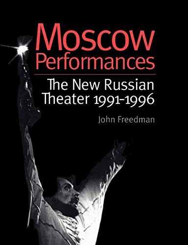 Moscow Performances : The New Russian Theater, 1991-1996: Freedman, John