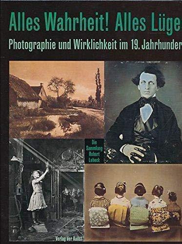 9789057050244: Alles Wahrheit! Alles Luge!: Photographie Und Wirklichkeit Im 19. Jahrhundert. Die Sammlung Robert Lebeck