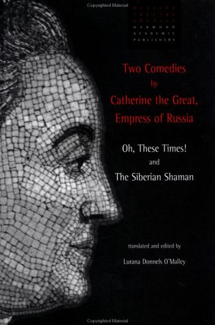 Two Comedies by Catherine the Great Empress of Russia : Oh, These Times and the Siberian Shaman: ...