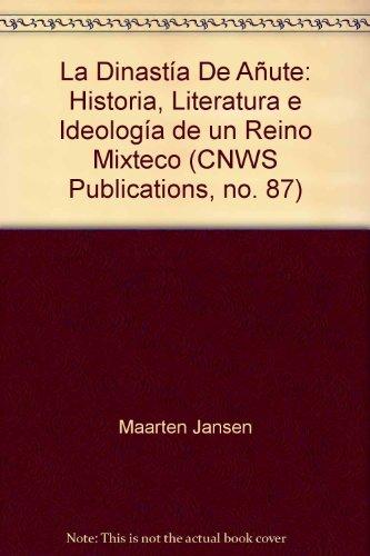 La Dinastía De Añute: Historia, Literatura e Ideología de un Reino Mixteco (...