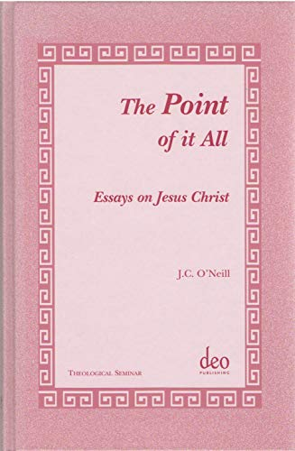 Point of It All: Essays on Jesus Christ: J. C. O'Neill