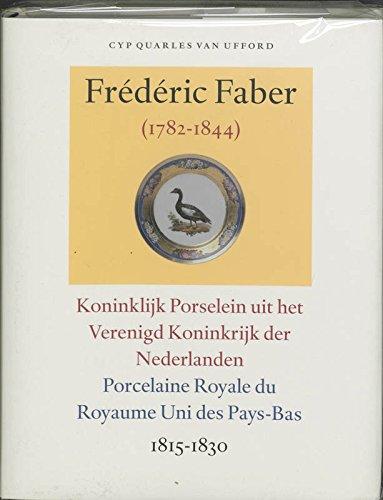 9789059970076: Frederic Faber (1782-1844): Koninklijk Porselein uit het Verenigd Koninkrijk der Nederlanden 1815-1830 = Porcelaine Royale du Royaume Uni des Paus-Bas ... des transcriptions de lettres et de documents