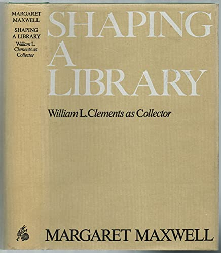 Shaping a Library: William L. Clements as Collector.: Maxwell, Margaret: