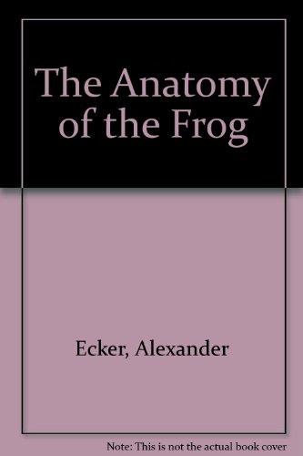 The Anatomy of the Frog: Ecker, Alexander