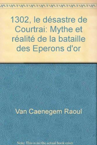 1302, le désastre de Courtrai: CAENEGEM RAOUL C.