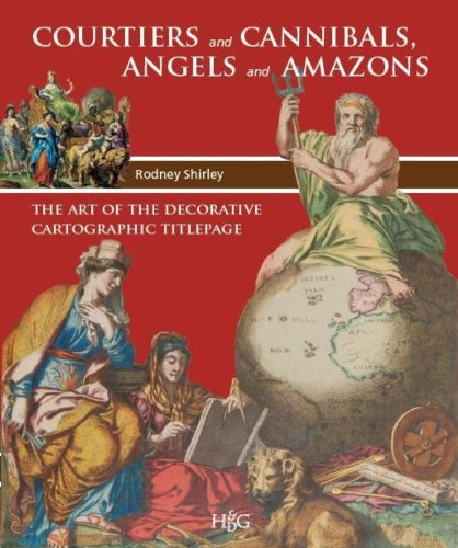 Courtiers and Cannibals, Angels and Amazons. The Art Of the Decorative Cartographic Titlepage.