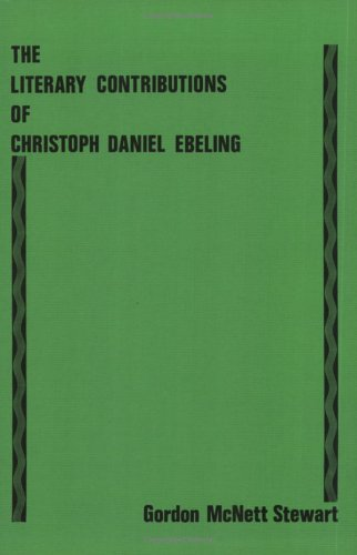 The Literary Contributions of Christoph Daniel Ebeling: Stewart, Gordon McNett; Ebeling, Christoph ...
