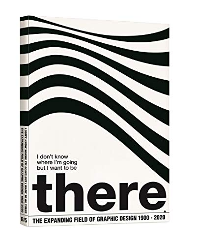 9789063692575: I Don't Know Where I'm Going, but I Want to Be There: The Expanding Field of Graphic Design 1900-2020
