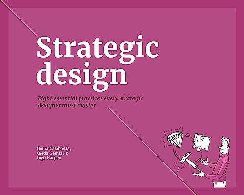 Strategic Design: 8 Essential Practices Every Strategic Designer Must Master: Calabretta, Giulia, ...