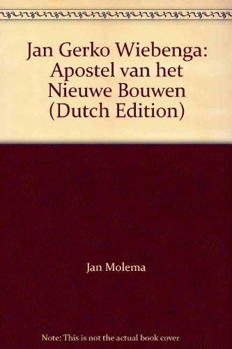 Jan Gerko Wiebenga: Apostel Van Het Nieuwe Bouwen: Molema, Jan; Bak, Peter; Wiebenga, Jan Gerko