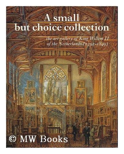 A small but choice collection: The art gallery of King Willem II of the Netherlands (1792-1849) (9789066301962) by Erik Hinterding
