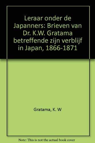 Leraar onder de Japanners: Brieven van Dr K W Gratama betreffende zijn verblijf in Japan, 1866-1871...
