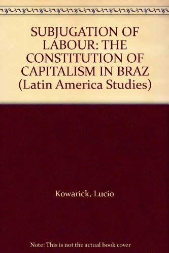 SUBJUGATION OF LABOUR: THE CONSTITUTION OF CAPITALISM IN BRAZ (Latin America Studies): Kowarick, ...