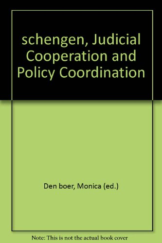 Schengen, Judicial Cooperation and Policy Coordination: Den Boer, Monica (ed.)