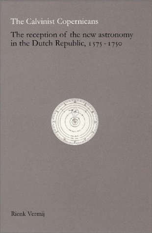 9789069843407: The Calvinist Copernicans: The Reception of the New Astronomy in the Dutch Republic, 1575-1750 (Edita - History of Science and Scholarship in the Netherlands)