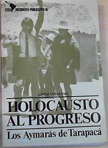 Holocausto al progreso: Los Aymaras de Tarapaca: Van Kessel, Juan