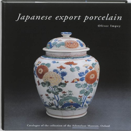 Japanese Export Porcelain: Catalogue of the Collection of the Ashmolean Museum, Oxford (9789074822398) by Impey, Oliver