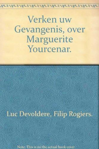 Verken uw Gevangenis, over Marguerite Yourcenar.: Luc Devoldere, Filip Rogiers.