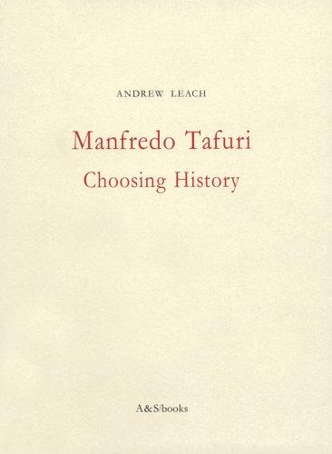 Manfredo Tafuri: Choosing History: Leach, Andrew