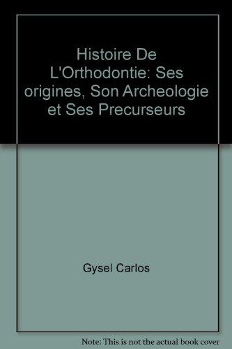 Histoire de l'orthodontie. Ses origines, son archéologie et ses précurseurs: ...