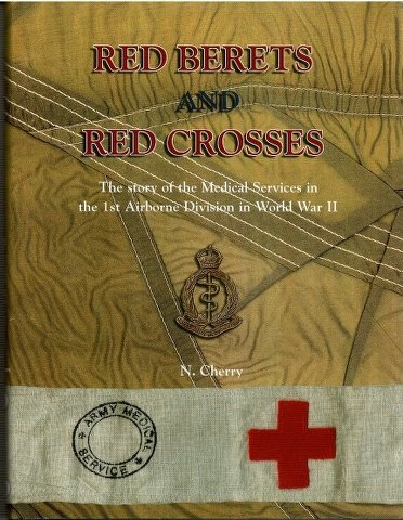 Red Berets and Red Crosses: Story of the Medical Services in the 1st Airborne Division in World War...