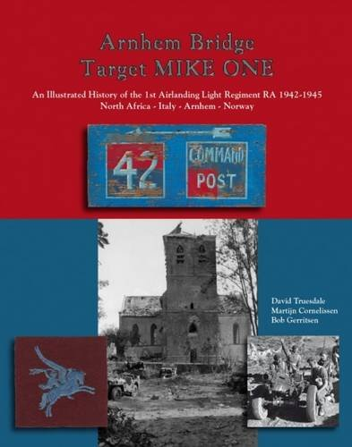9789081270366: Arnhem Bridge Target Mike One: An Illustrated History of the 1st Airlanding Light Regiment RA 1942-1945 North Africa-Italy-Arnhem-Norway