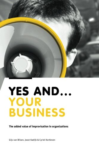 Yes And Your Business: The added value of improvisation in organizations: Gijs van Bilsen