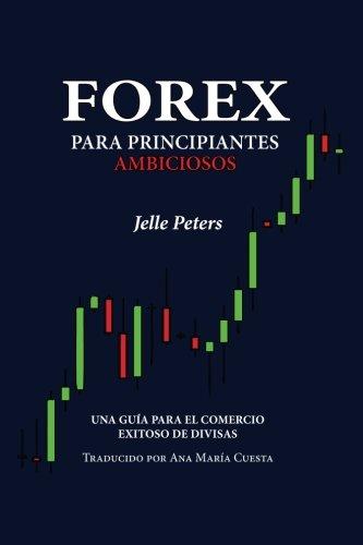 Forex para Principiantes Ambiciosos: Una guía para el comercio exitoso de divisas (Spanish ...