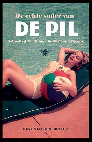 De echte vader van de pil. Het verhaal van de man die de vrouw bevrijdde.: Broeck, Karl van den.
