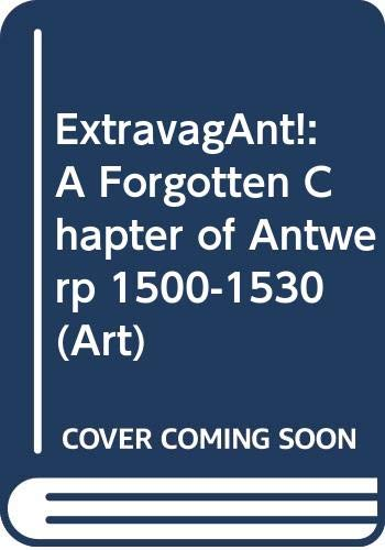 9789085860068: ExtravagAnt!: A Forgotten Chapter of Antwerp 1500-1530