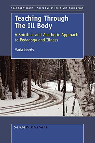 9789087904296: Teaching Through the Ill Body: A Spiritual and Aesthetic Approach to Pedagogy and Illness (Transgressions: Cultural Studies and Education)