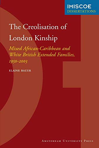 The Creolisation of London Kinship: Mixed African-Caribbean and White British Extended Families, 1950-2003 (IMISCOE Dissertations) - Bauer, Elaine