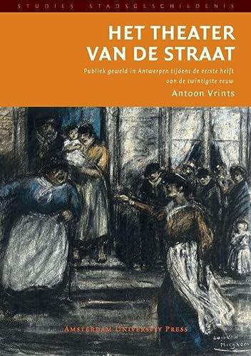 Het theater van de straat. Publiek geweld in Antwerpen tijdens de eerste helft van de twintigste ...