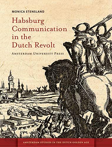 9789089644138: Habsburg Communication in the Dutch Revolt (Amsterdam University Press - Amsterdam Studies in the Dutch Golden Age)