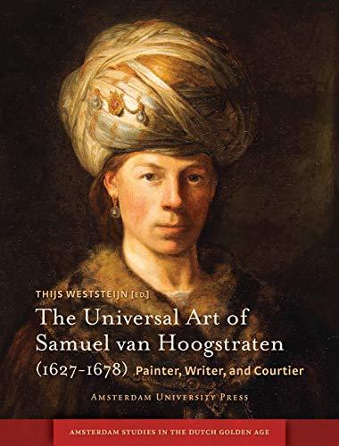 The Universal Art of Samuel van Hoogstraten (1627-1678): Painter, Writer, and Courtier (Amsterdam ...