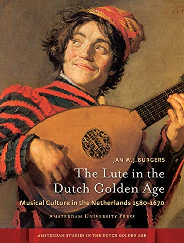 9789089645524: The Lute in the Dutch Golden Age: Musical Culture in the Netherlands ca. 1580-1670 (Amsterdam Studies in the Dutch Golden Age)