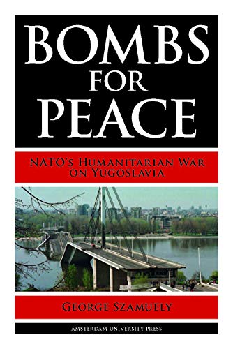 Bombs for Peace: NATO s Humanitarian War on Yugoslavia (Paperback): George Szamuely