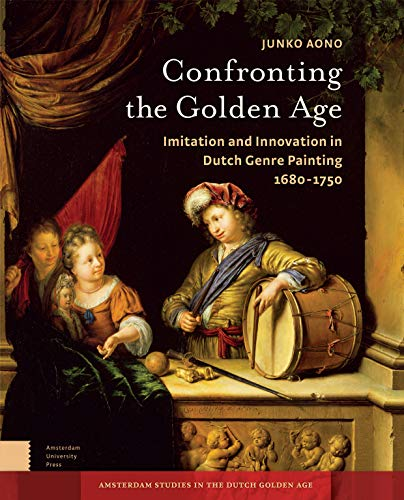 Confronting the Golden Age: Imitation and Innovation in Dutch Genre Painting 1680-1750 (Amsterdam ...