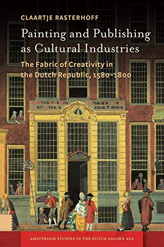Painting and Publishing as Cultural Industries: The Fabric of Creativity in the Dutch Republic, ...