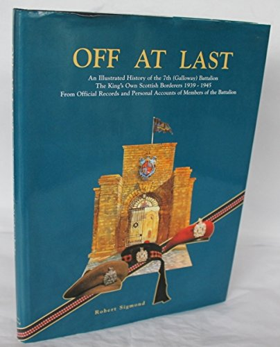 9789090104492: Off at Last: An Illustrated History of the 7th (Galloway) Battalion: THe King's Own Scottish Borderers 1939-1945: From Official Records and Personal Accounts of Members of the Battalion