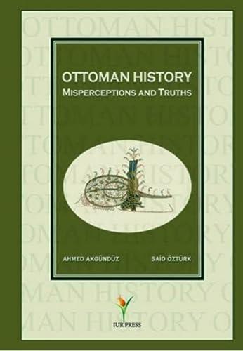 Ottoman History - Misperceptions and Truths: Akgündüz, Ahmed; Öztürk, Said