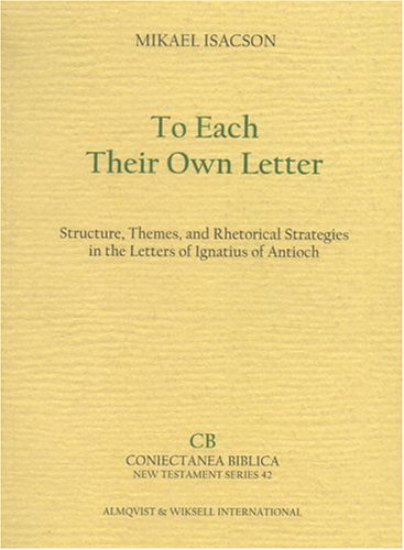 To Each Their Own Letter Structure, Themes, and Rhetorical Strategies in the Letters of Ignatius of...
