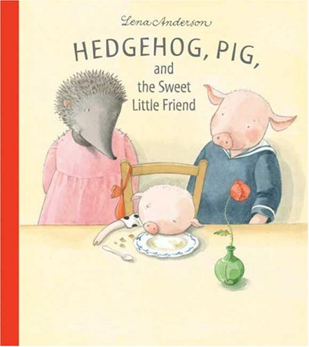 Hedgehog, Pig, and the Sweet Little Friend: Anderson, Lena