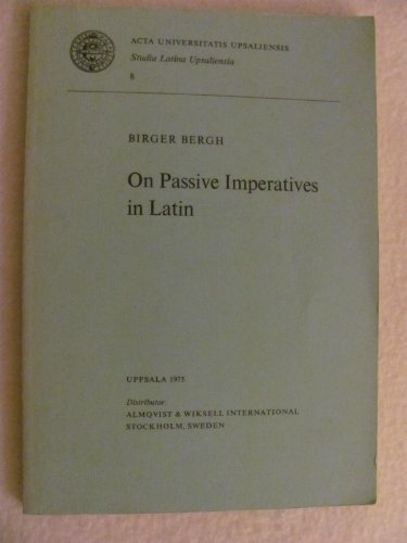 On Passive Imperatives in Latin (Acta Universitatis Upsaliensis. studia Latina Upsaliensis): Birger...